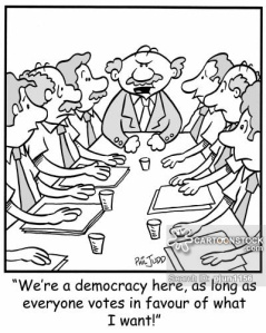 'We're a democracy here, as long as everyone votes in favour of what I want!'